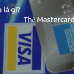 Thẻ Mastercard là gì? Thẻ Visa card là gì?